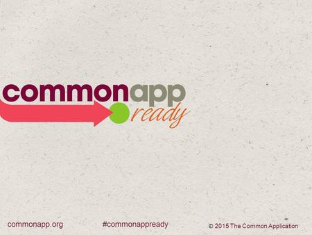 #commonappreadycommonapp.org © 2015 The Common Application.