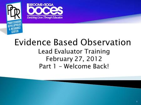 1 Evidence Based Observation Lead Evaluator Training February 27, 2012 Part 1 – Welcome Back!