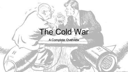 The Cold War A Complete Overview. Over to you… What was the Cold War? Think about… 1)Who was it between? 2)Why was it a 'Cold' War? 3)Who were the main.