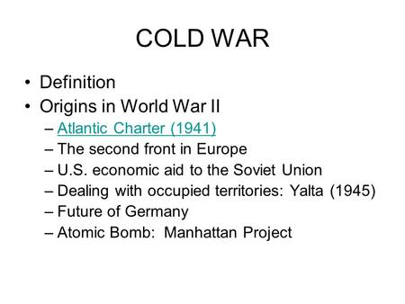 COLD WAR Definition Origins in World War II –Atlantic Charter (1941)Atlantic Charter (1941) –The second front in Europe –U.S. economic aid to the Soviet.