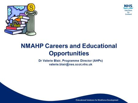 Educational Solutions for Workforce Development NMAHP Careers and Educational Opportunities Dr Valerie Blair, Programme Director (AHPs)