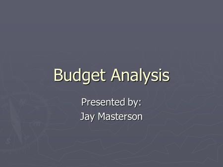 Budget Analysis Presented by: Jay Masterson. Preface ► The budget was developed with reduced funding as an expectation ► Recognition of the current economic.