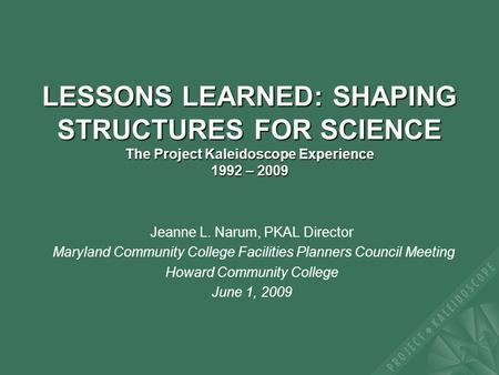 11 LESSONS LEARNED: SHAPING STRUCTURES FOR SCIENCE The Project Kaleidoscope Experience 1992 – 2009 Jeanne L. Narum, PKAL Director Maryland Community College.