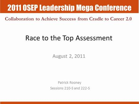 2011 OSEP Leadership Mega Conference Collaboration to Achieve Success from Cradle to Career 2.0 Race to the Top Assessment August 2, 2011 Patrick Rooney.