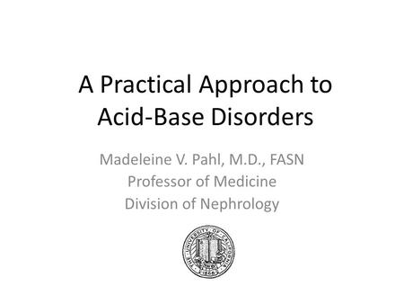 A Practical Approach to Acid-Base Disorders Madeleine V. Pahl, M.D., FASN Professor of Medicine Division of Nephrology.