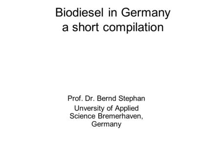 Biodiesel in Germany a short compilation Prof. Dr. Bernd Stephan Unversity of Applied Science Bremerhaven, Germany.
