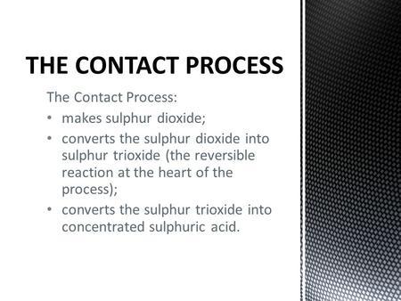 The Contact Process: makes sulphur dioxide; converts the sulphur dioxide into sulphur trioxide (the reversible reaction at the heart of the process); converts.