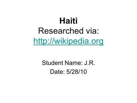 Haiti Researched via:   Student Name: J.R. Date: 5/28/10.