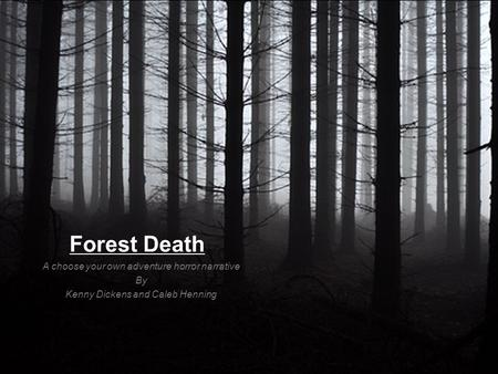 Forest Death A choose your own adventure horror narrative By Kenny Dickens and Caleb Henning.