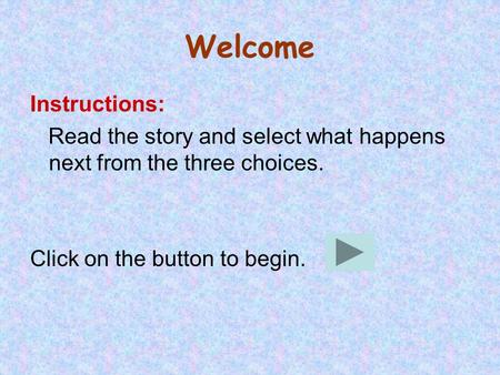 Welcome Instructions: Read the story and select what happens next from the three choices. Click on the button to begin.