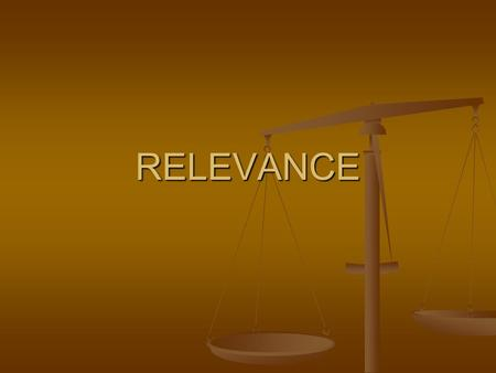 RELEVANCE. RELEVANCE THE MOST BASIC ISSUE ALWAYS: IS THE EVIDENCE RELATED? IS THE EVIDENCE RELATED?