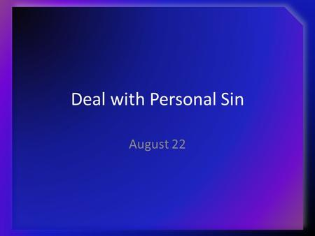 Deal with Personal Sin August 22. Think About It … When your children (or you) were young, what was required to be done when they (or you) did something.