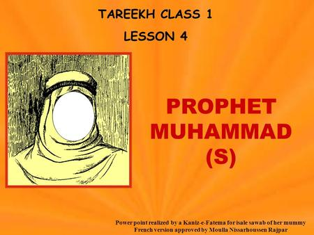 TAREEKH CLASS 1 LESSON 4 PROPHET MUHAMMAD (S) Power point realized by a Kaniz-e-Fatema for isale sawab of her mummy French version approved by Moulla Nissarhoussen.