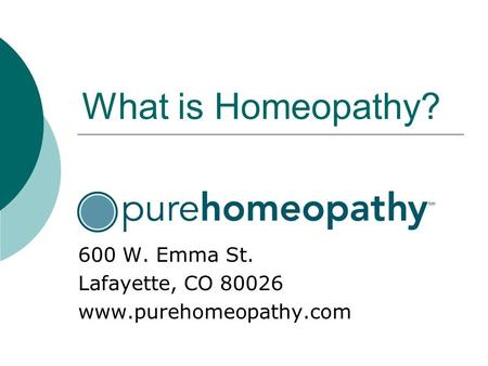 What is Homeopathy? 600 W. Emma St. Lafayette, CO 80026 www.purehomeopathy.com.