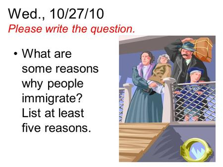 Wed., 10/27/10 Please write the question. What are some reasons why people immigrate? List at least five reasons.