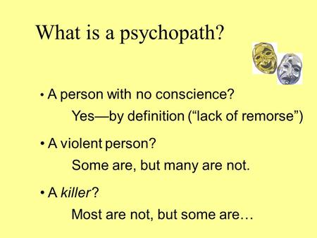 "What is a psychopath? A person with no conscience? Yes—by definition (""lack of remorse"") A violent person? Some are, but many are not. A killer ? Most."