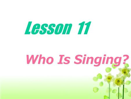 Lesson 11 Who Is Singing? Who Is Singing?. Act out your dialogues.