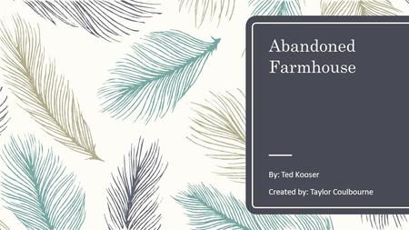 Abandoned Farmhouse By: Ted Kooser Created by: Taylor Coulbourne.