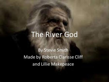 The River God By Stevie Smith Made by Roberta Clarisse Cliff and Lillie Makepeace.