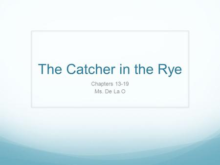 The Catcher in the Rye Chapters 13-19 Ms. De La O.