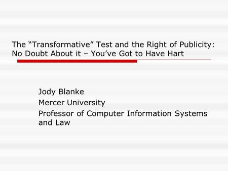 "The ""Transformative"" Test and the Right of Publicity: No Doubt About it – You've Got to Have Hart Jody Blanke Mercer University Professor of Computer Information."
