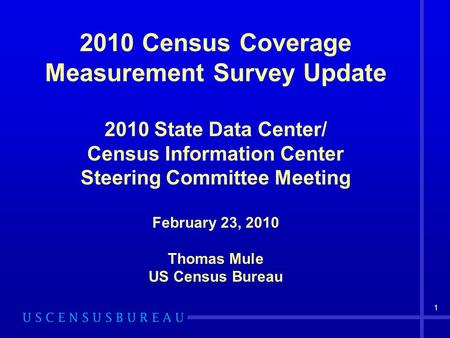 1 2010 Census Coverage Measurement Survey Update 2010 State Data Center/ Census Information Center Steering Committee Meeting February 23, 2010 Thomas.