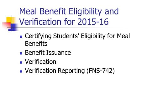 Meal Benefit Eligibility and Verification for 2015-16 Certifying Students' Eligibility for Meal Benefits Benefit Issuance Verification Verification Reporting.