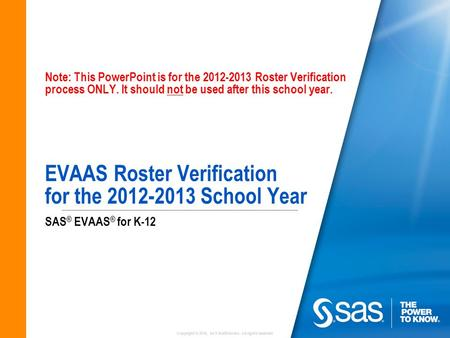Copyright © 2010, SAS Institute Inc. All rights reserved. Note: This PowerPoint is for the 2012-2013 Roster Verification process ONLY. It should not be.