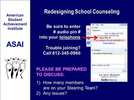 Redesigning School Counseling American Student Achievement Institute ASAI Be sure to enter # audio pin # into your telephone Trouble joining? Call 812-345-0960.