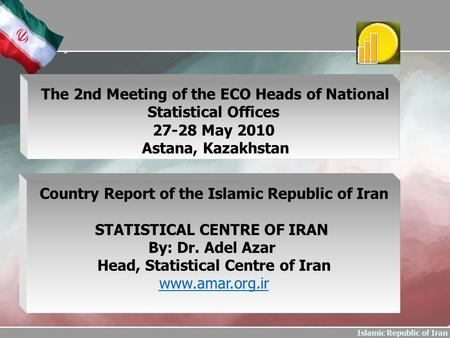 Islamic Republic of Iran Country Report of the Islamic Republic of Iran STATISTICAL CENTRE OF IRAN By: Dr. Adel Azar Head, Statistical Centre of Iran www.amar.org.ir.