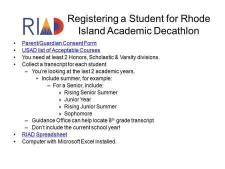 Registering a Student for Rhode Island Academic Decathlon Parent/Guardian Consent Form USAD list of Acceptable Courses You need at least 2 Honors, Scholastic.