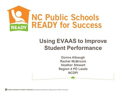 Using EVAAS to Improve Student Performance Donna Albaugh Rachel McBroom Heather Stewart Region 4 PD Leads NCDPI.
