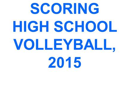 SCORING HIGH SCHOOL VOLLEYBALL, 2015. SCORING CLINIC PREFACE This is a PowerPoint designed to help high school scorers comply with NFHS scoring procedures.