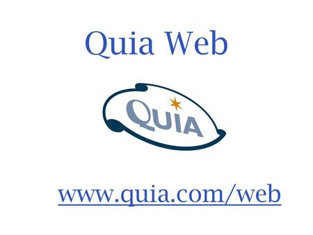 Quia Web www.quia.com/web.  Create your own online games & activities  Create your own online tests & assessments  Track student results  View detailed.