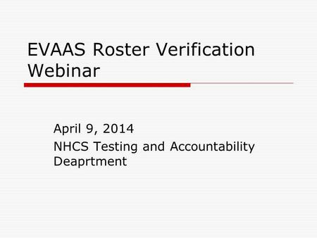 EVAAS Roster Verification Webinar April 9, 2014 NHCS Testing and Accountability Deaprtment.