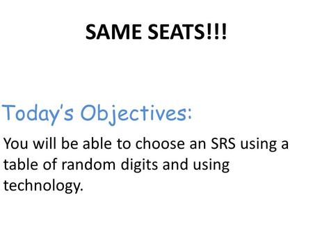 SAME SEATS!!! You will be able to choose an SRS using a table of random digits and using technology. Today's Objectives:
