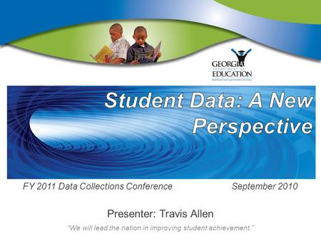 """We will lead the nation in improving student achievement."" FY 2011 Data Collections Conference September 2010 Presenter: Travis Allen."