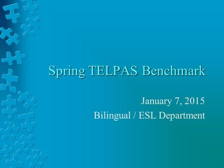 Spring TELPAS Benchmark January 7, 2015 Bilingual / ESL Department.