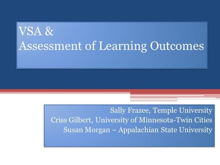 VSA & Assessment of Learning Outcomes Sally Frazee, Temple University Criss Gilbert, University of Minnesota-Twin Cities Susan Morgan – Appalachian State.