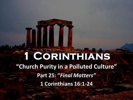 "1 Corinthians ""Church Purity in a Polluted Culture"" Part 25: ""Final Matters"" 1 Corinthians 16:1-24 1 Corinthians ""Church Purity in a Polluted Culture"""