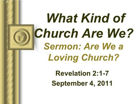 What Kind of Church Are We? Sermon: Are We a Loving Church? Revelation 2:1-7 September 4, 2011 This presentation will probably involve audience discussion,