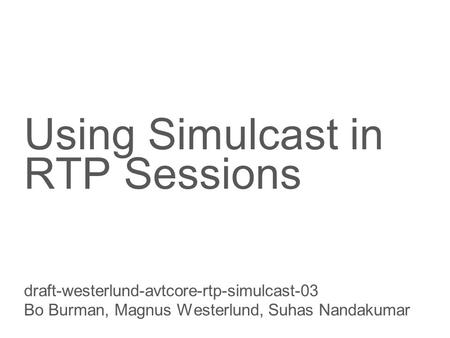 Slide title 70 pt CAPITALS Slide subtitle minimum 30 pt Using Simulcast in RTP Sessions draft-westerlund-avtcore-rtp-simulcast-03 Bo Burman, Magnus Westerlund,