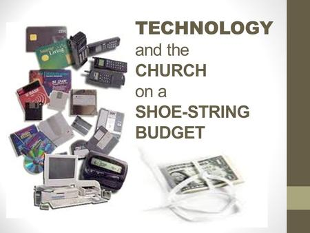 TECHNOLOGY and the CHURCH on a SHOE-STRING BUDGET.
