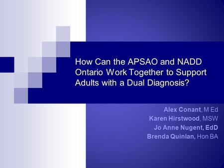 How Can the APSAO and NADD Ontario Work Together to Support Adults with a Dual Diagnosis? Alex Conant, M Ed Karen Hirstwood, MSW Jo Anne Nugent, EdD Brenda.