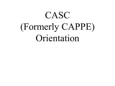 CASC (Formerly CAPPE) Orientation. This powerpoint can be downloaded at:  wnloads/documents.