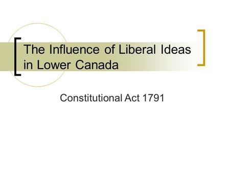 The Influence of Liberal Ideas in Lower Canada Constitutional Act 1791.