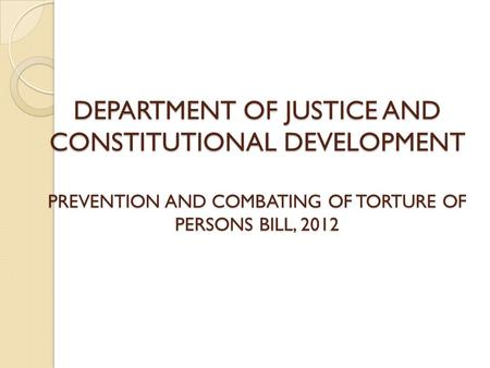 DEPARTMENT OF JUSTICE AND CONSTITUTIONAL DEVELOPMENT PREVENTION AND COMBATING OF TORTURE OF PERSONS BILL, 2012.