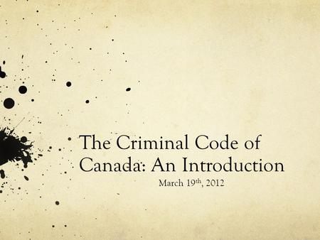 The Criminal Code of Canada: An Introduction March 19 th, 2012.