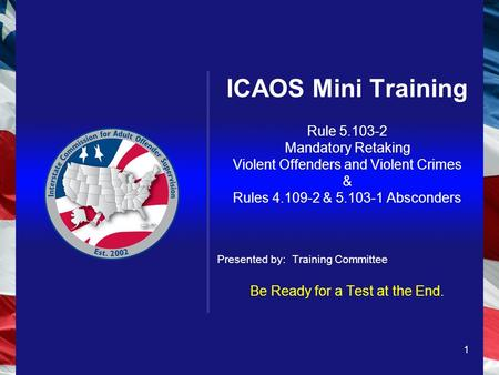 1 ICAOS Mini Training Rule 5.103-2 Mandatory Retaking Violent Offenders and Violent Crimes & Rules 4.109-2 & 5.103-1 Absconders Presented by: Training.