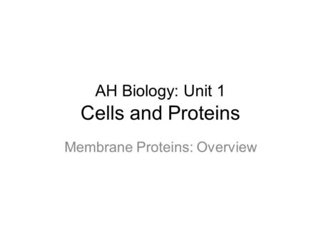 AH Biology: Unit 1 Cells and Proteins Membrane Proteins: Overview.
